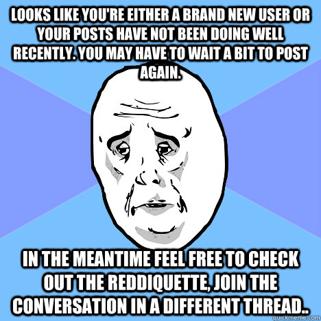 Looks like you're either a brand new user or your posts have not been doing well recently. You may have to wait a bit to post again. In the meantime feel free to check out the reddiquette, join the conversation in a different thread.. - Looks like you're either a brand new user or your posts have not been doing well recently. You may have to wait a bit to post again. In the meantime feel free to check out the reddiquette, join the conversation in a different thread..  Okay Guy