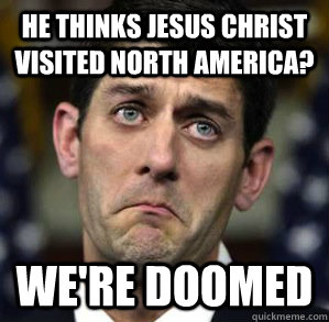 He thinks Jesus Christ visited North America? We're Doomed - He thinks Jesus Christ visited North America? We're Doomed  Impending Doom Paul Ryan