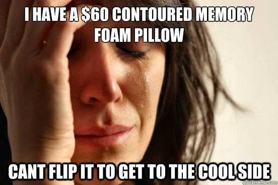 I have a $60 contoured memory foam pillow Cant flip it to get to the cool side - I have a $60 contoured memory foam pillow Cant flip it to get to the cool side  First World Problems