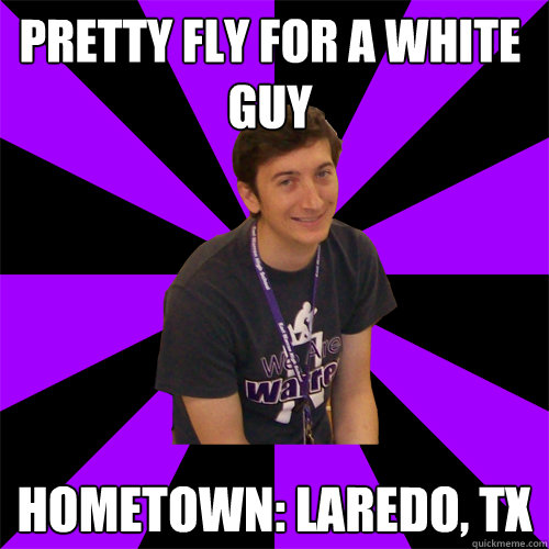 Pretty fly for a white guy Hometown: Laredo, TX