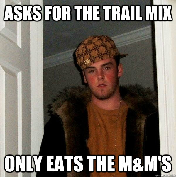 asks for the trail mix only eats the m&m's - asks for the trail mix only eats the m&m's  Scumbag Steve