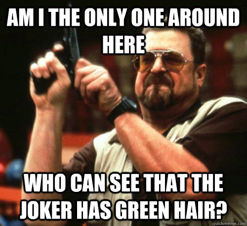 Am i the only one around here Who can see that the Joker has green hair? - Am i the only one around here Who can see that the Joker has green hair?  Am I The Only One Around Here