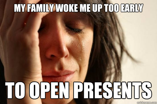 My family woke me up too early to open presents - My family woke me up too early to open presents  First World Problems
