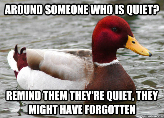 Around someone who is quiet? remind them they're quiet, they might have forgotten - Around someone who is quiet? remind them they're quiet, they might have forgotten  Malicious Advice Mallard