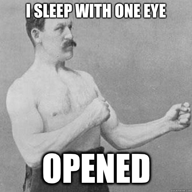 I sleep with one eye opened - I sleep with one eye opened  overly manly man