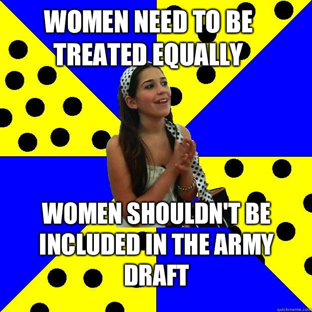Women need to be treated equally Women shouldn't be included in the army draft - Women need to be treated equally Women shouldn't be included in the army draft  Sheltered Suburban Kid