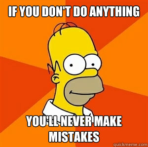 If you don't do anything You'll never make mistakes