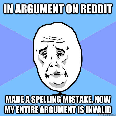 IN ARGUMENT ON REDDIT MADE A SPELLING MISTAKE, NOW MY ENTIRE ARGUMENT IS INVALID  Okay Guy