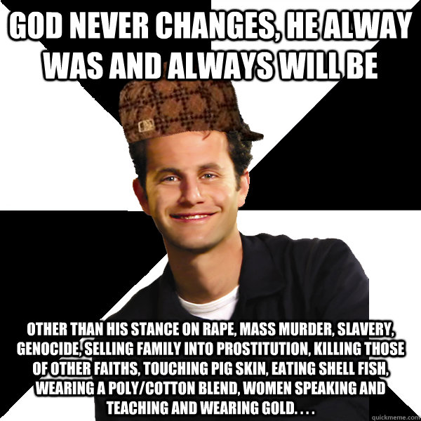 god never changes, he alway was and always will be other than his stance on rape, mass murder, slavery, genocide, selling family into prostitution, killing those of other faiths, touching pig skin, eating shell fish, wearing a poly/cotton blend, women spe - god never changes, he alway was and always will be other than his stance on rape, mass murder, slavery, genocide, selling family into prostitution, killing those of other faiths, touching pig skin, eating shell fish, wearing a poly/cotton blend, women spe  Scumbag Christian