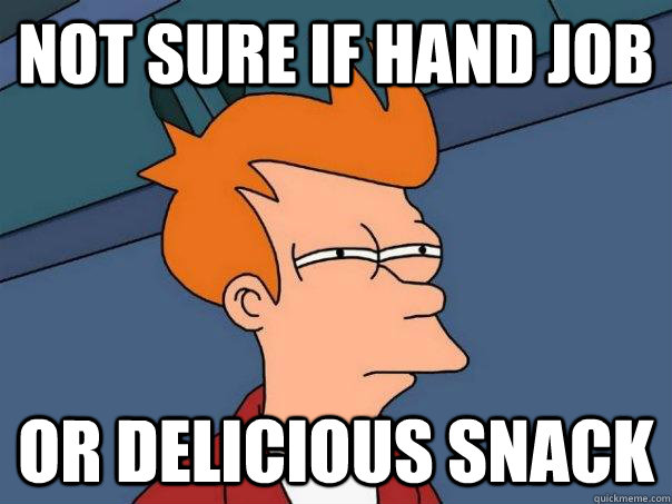 Not sure if hand job or delicious snack - Not sure if hand job or delicious snack  FuturamaFry