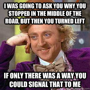 I was going to ask you why you stopped in the middle of the road, but then you turned left if only there was a way you could signal that to me - I was going to ask you why you stopped in the middle of the road, but then you turned left if only there was a way you could signal that to me  Condescending Wonka