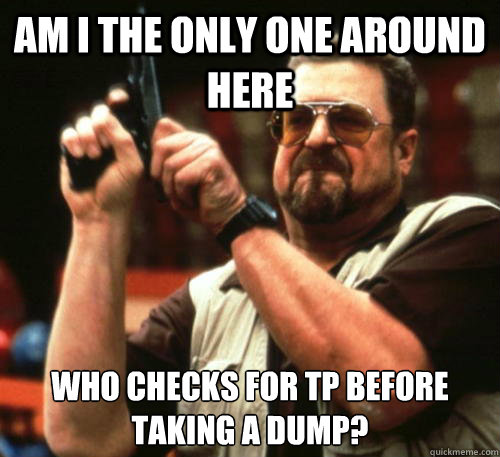Am i the only one around here who checks for TP before taking a dump? - Am i the only one around here who checks for TP before taking a dump?  Am I The Only One Around Here