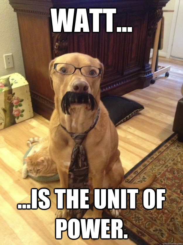 Watt... ...is the unit of power. - Watt... ...is the unit of power.  Professor Dog