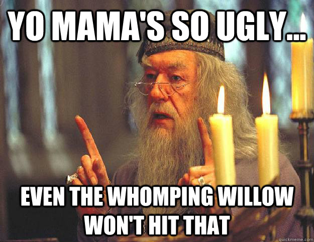 Yo mama's so ugly... even the Whomping Willow won't hit that  Scumbag Dumbledore