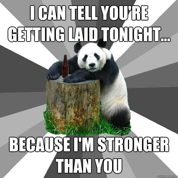I can tell you're getting laid tonight... Because I'm stronger than you - I can tell you're getting laid tonight... Because I'm stronger than you  Pickup-Line Panda