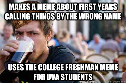 Makes a meme about first years calling things by the wrong name Uses the college freshman meme for UVa students