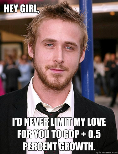 Hey girl, I'd never limit my love for you to GDP + 0.5 percent growth.  Paul Ryan Gosling