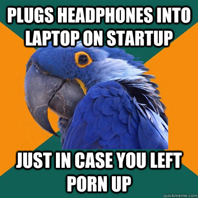plugs headphones into laptop on startup  just in case you left porn up - plugs headphones into laptop on startup  just in case you left porn up  Paranoid Parrot