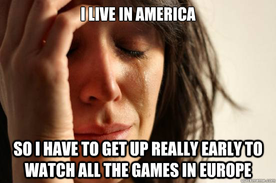 i live in america so i have to get up really early to watch all the games in Europe - i live in america so i have to get up really early to watch all the games in Europe  First World Problems