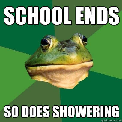 school ends so does showering - school ends so does showering  Foul Bachelor Frog