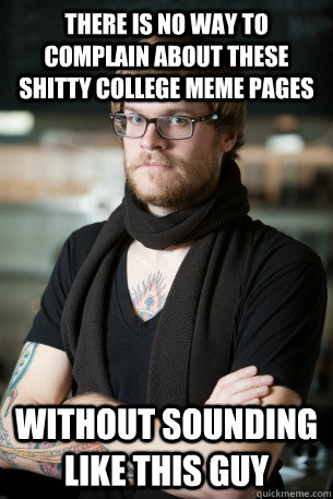 There is no way to complain about these shitty college meme pages Without sounding like this guy  Hipster Barista