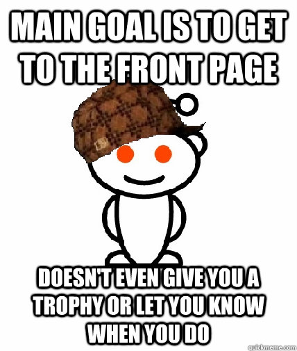 Main goal is to get to the front page Doesn't even give you a trophy or let you know when you do - Main goal is to get to the front page Doesn't even give you a trophy or let you know when you do  Scumbag Reddit