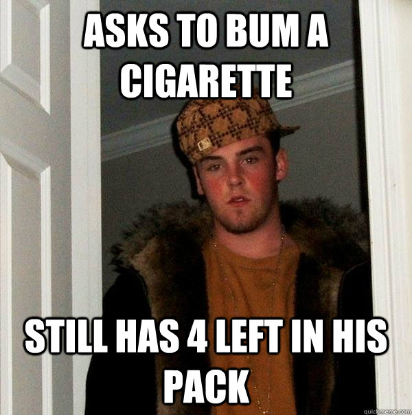 asks to bum a cigarette  still has 4 left in his pack - asks to bum a cigarette  still has 4 left in his pack  Scumbag Steve