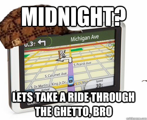 Midnight? Lets take a ride through the ghetto, bro  Scumbag GPS