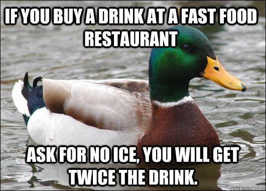 If you buy a drink at a fast food restaurant  Ask for no ice, you will get twice the drink. - If you buy a drink at a fast food restaurant  Ask for no ice, you will get twice the drink.  Actual Advice Mallard