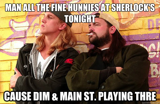 Man all the fine hunnies at Sherlock's tonight cause DIm & Main St. playing thre  Jay and Silent Bob Strike