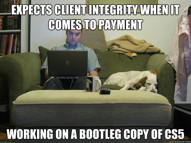 expects client integrity when it comes to payment working on a bootleg copy of cs5  Freelancer Fred