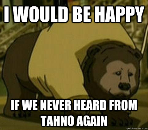 I would be happy If we never heard from tahno again