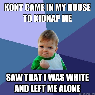 kony came in my house to kidnap me saw that i was white and left me alone - kony came in my house to kidnap me saw that i was white and left me alone  Success Kid