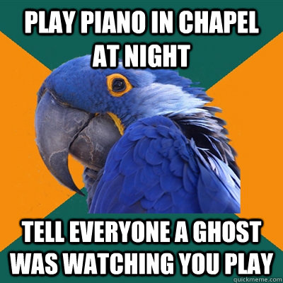 Play piano in chapel at night Tell everyone a ghost was watching you play - Play piano in chapel at night Tell everyone a ghost was watching you play  Paranoid Parrot
