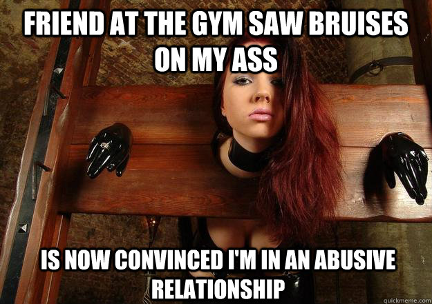 Friend at the gym saw bruises on my ass is now convinced I'm in an abusive relationship - Friend at the gym saw bruises on my ass is now convinced I'm in an abusive relationship  First World BDSM Problems