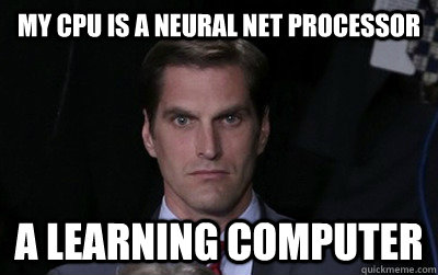 my cpu is a neural net processor  a learning computer - my cpu is a neural net processor  a learning computer  Menacing Josh Romney