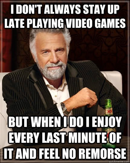 I don't always stay up late playing video games but when I do i enjoy every last minute of it and feel no remorse - I don't always stay up late playing video games but when I do i enjoy every last minute of it and feel no remorse  The Most Interesting Man In The World