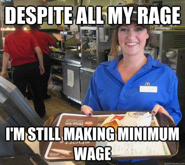 a18bb6775ab8692dcd131d749ff6f3c814f7326517487bd8831c7f541724ead9 despite all my rage i'm still making minimum wage misc quickmeme