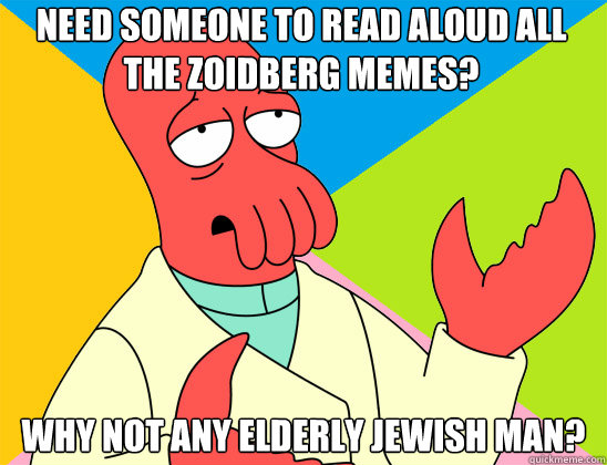 need someone to read aloud all the zoidberg memes? why not any elderly jewish man? - need someone to read aloud all the zoidberg memes? why not any elderly jewish man?  Misc