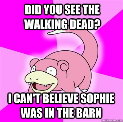 Did you see the walking dead? i can't believe Sophie was in the barn