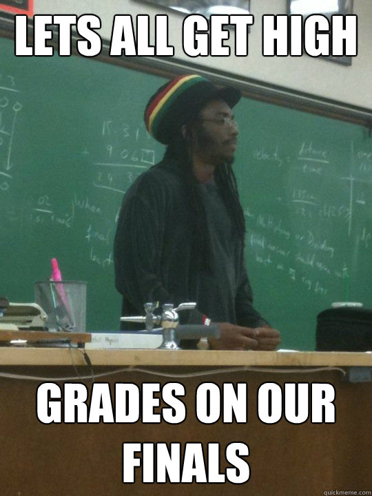 Lets all get high grades on our finals  Rasta Teacher