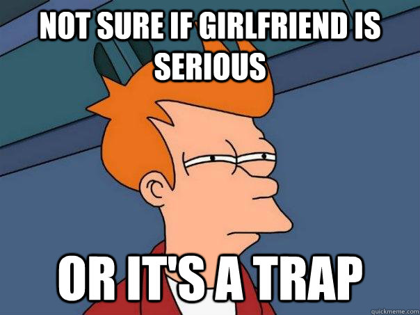 Not sure if girlfriend is serious Or it's a trap  - Not sure if girlfriend is serious Or it's a trap   Futurama Fry