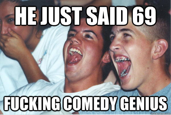 He just said 69 fucking comedy genius  Immature High Schoolers