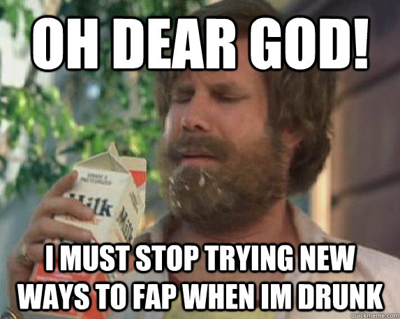 oh dear god! i must stop trying new ways to fap when im drunk