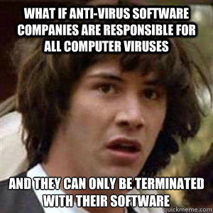 What if Anti-Virus software companies are responsible for all computer viruses and they can only be terminated with their software