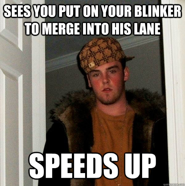 Sees you put on your blinker to merge into his lane Speeds up - Sees you put on your blinker to merge into his lane Speeds up  Scumbag Steve