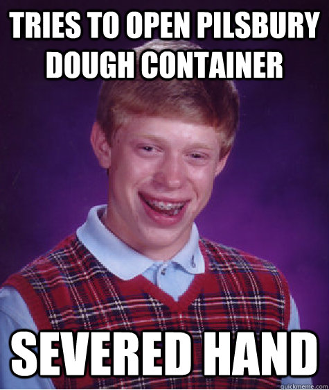 tries to open pilsbury dough container severed hand - tries to open pilsbury dough container severed hand  Bad Luck Brian
