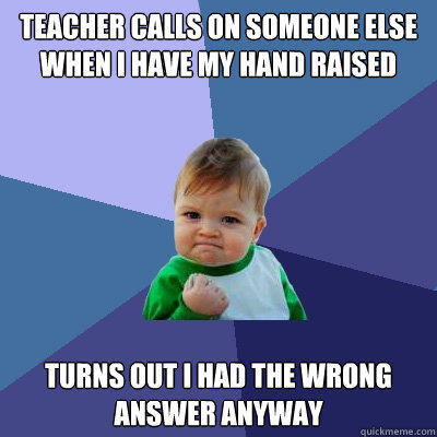 Teacher calls on someone else when I have my hand raised Turns out I had the wrong answer anyway - Teacher calls on someone else when I have my hand raised Turns out I had the wrong answer anyway  Success Kid