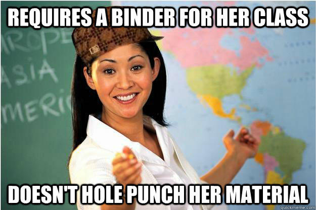 Requires a binder for her class Doesn't hole punch her material  Scumbag Teacher