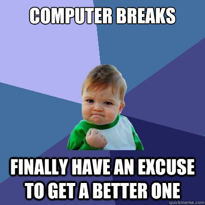 Computer breaks Finally have an excuse to get a better one - Computer breaks Finally have an excuse to get a better one  Success Kid